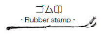 「ゴム印 (Rubber stamp)」